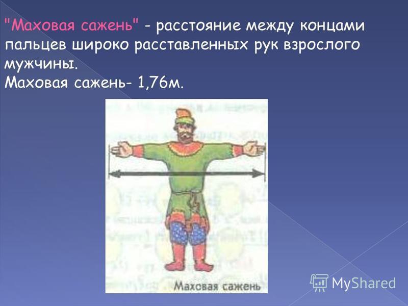 Маховая сажень - расстояние между концами пальцев широко расставленных рук взрослого мужчины. Маховая сажень- 1,76 м.