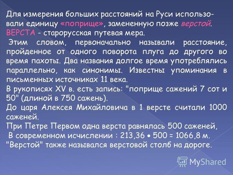 Для измерения больших расстояний на Руси использовали единицу «поприще», замененную позже верстой. ВЕРСТА - старорусская путевая мера. Этим словом, первоначально называли расстояние, пройденное от одного поворота плуга до другого во время пахоты. Два