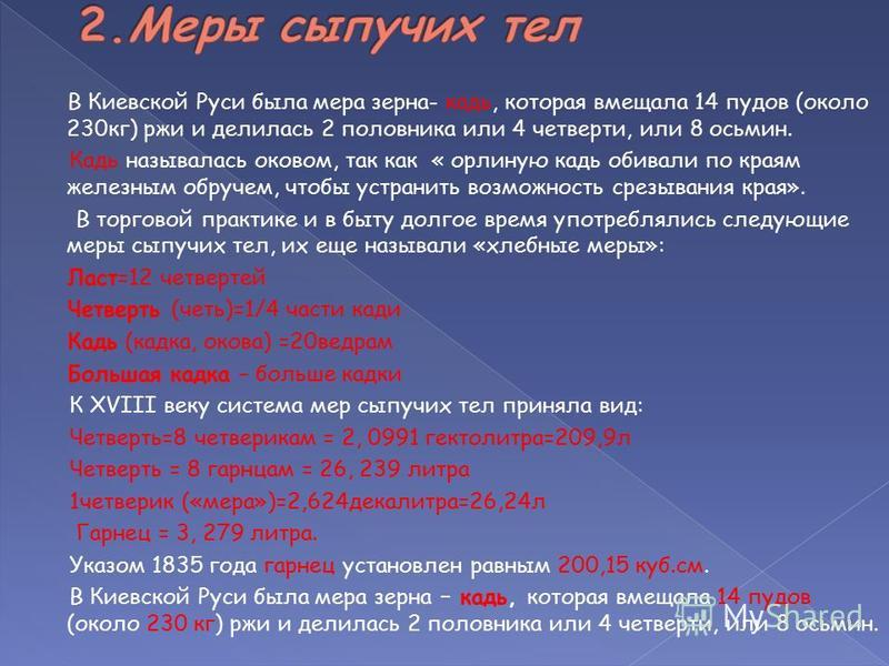В Киевской Руси была мера зерна- кадь, которая вмещала 14 пудов (около 230 кг) ржи и делилась 2 половника или 4 четверти, или 8 осьмин. Кадь называлась оковом, так как « орлиную кадь обивали по краям железным обручем, чтобы устранить возможность срез