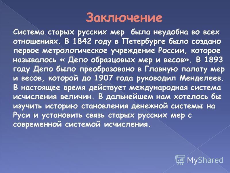 Система старых русских мер была неудобна во всех отношениях. В 1842 году в Петербурге было создано первое метрологическое учреждение России, которое называлось « Депо образцовых мер и весов». В 1893 году Депо было преобразовано в Главную палату мер и