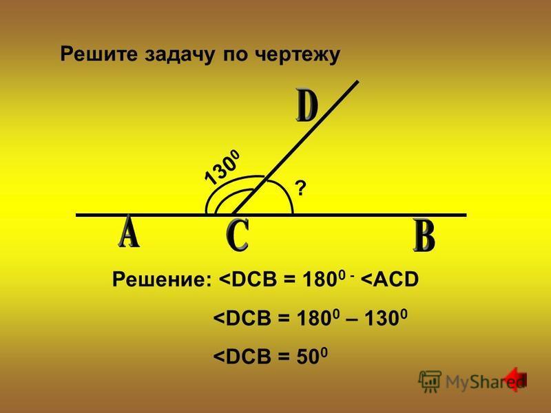 130 0 ? Решение: <DCB = 180 0 - <ACD <DCB = 180 0 – 130 0 <DCB = 50 0 Решите задачу по чертежу