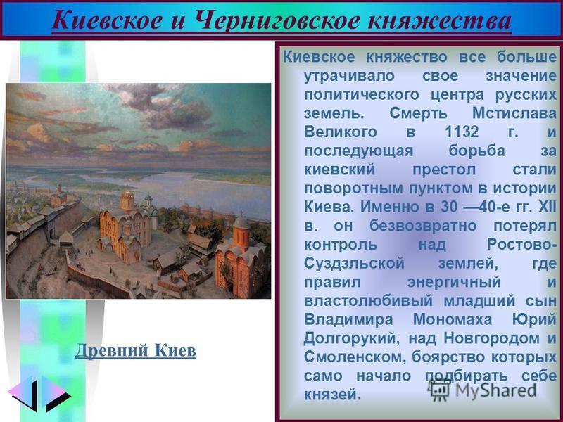 Меню Киевское княжество все больше утрачивало свое значение политического центра русских земель. Смерть Мстислава Великого в 1132 г. и последующая борьба за киевский престол стали поворотным пунктом в истории Киева. Именно в 30 40-е гг. XII в. он бе