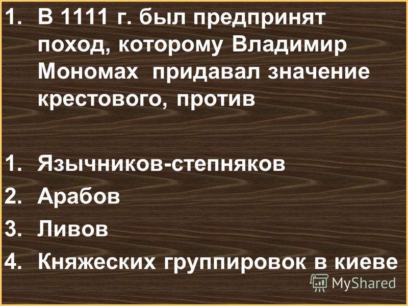 Меню 1. В 1111 г. был предпринят поход, которому Владимир Мономах придавал значение крестового, против 1.Язычников-степняков 2. Арабов 3. Ливов 4. Княжеских группировок в киеве