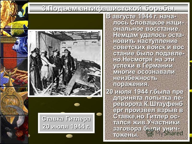 3. Подъем антифашистской борьбы. В августе 1944 г. нача- лось Словацкое национальное восстание. Немцам удалось остановить навступление советских войск и восстание было подавлено.Несмотря на эти успехи в Германии многие осознавали неизбежность поражен