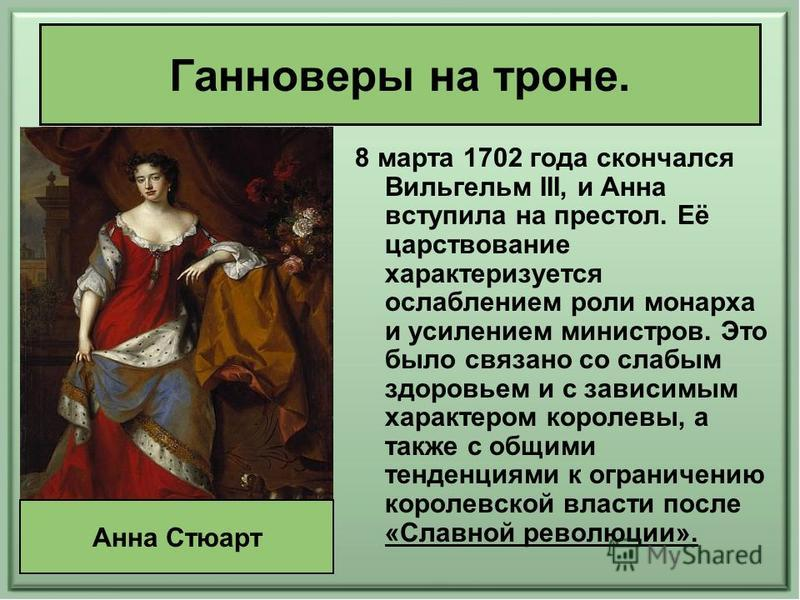 Ганноверы на троне. 8 марта 1702 года скончался Вильгельм III, и Анна вступила на престол. Её царствование характеризуется ослаблением роли монарха и усилением министров. Это было связано со слабым здоровьем и с зависимым характером королевы, а также