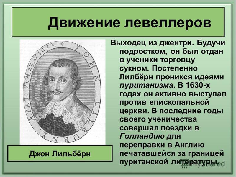 Движение левеллеров Выходец из джентри. Будучи подростком, он был отдан в ученики торговцу сукном. Постепенно Лилбёрн проникся идеями пуританизма. В 1630-х годах он активно выступал против епископальной церкви. В последние годы своего ученичества сов