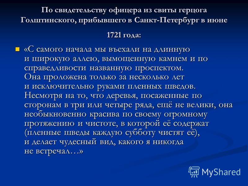 По свидетельству офицера из свиты герцога Голштинского, прибывшего в Санкт-Петербург в июне 1721 года: «С самого начала мы въехали на длинную и широкую аллею, вымощенную камнем и по справедливости названную проспектом. Она проложена только за несколь