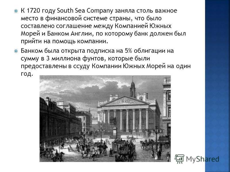 К 1720 году South Sea Company заняла столь важное место в финансовой системе страны, что было составлено соглашение между Компанией Южных Морей и Банком Англии, по которому банк должен был прийти на помощь компании. Банком была открыта подписка на 5%