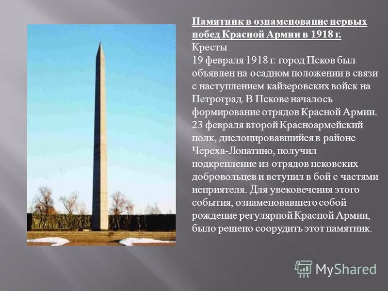 Памятник в ознаменование первых побед Красной Армии в 1918 г. Кресты 19 февраля 1918 г. город Псков был объявлен на осадном положении в связи с наступлением кайзеровских войск на Петроград. В Пскове началось формирование отрядов Красной Армии. 23 фев