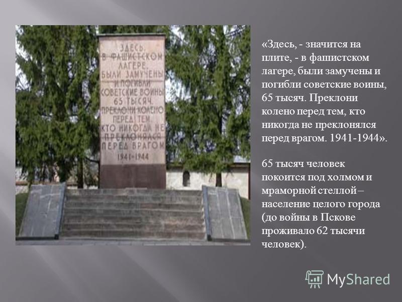 « Здесь, - значится на плите, - в фашистском лагере, были замучены и погибли советские воины, 65 тысяч. Преклони колено перед тем, кто никогда не преклонялся перед врагом. 1941-1944». 65 тысяч человек покоится под холмом и мраморной стеллой – населен