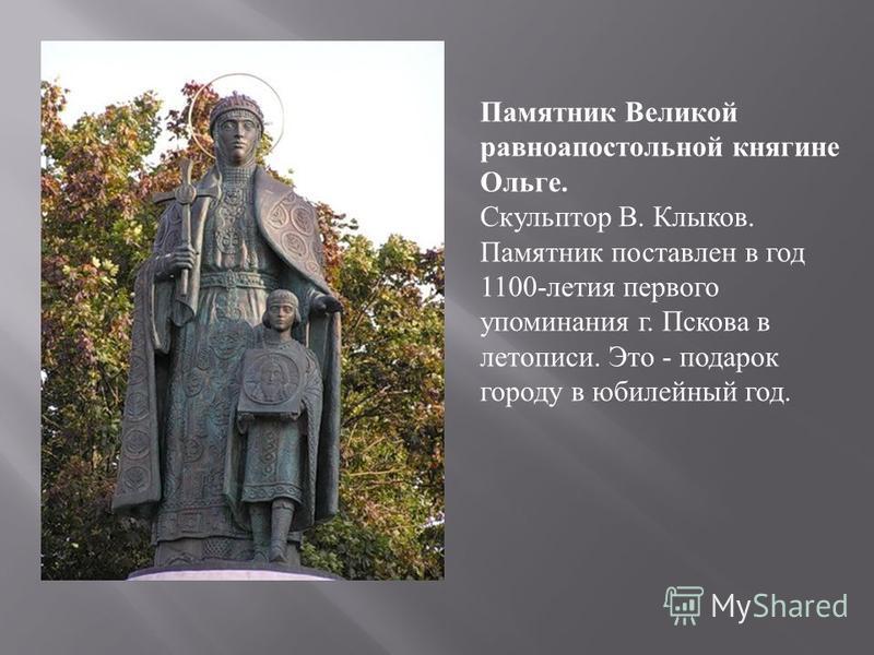 Памятник Великой равноапостольной княгине Ольге. Скульптор В. Клыков. Памятник поставлен в год 1100- летия первого упоминания г. Пскова в летописи. Это - подарок городу в юбилейный год.