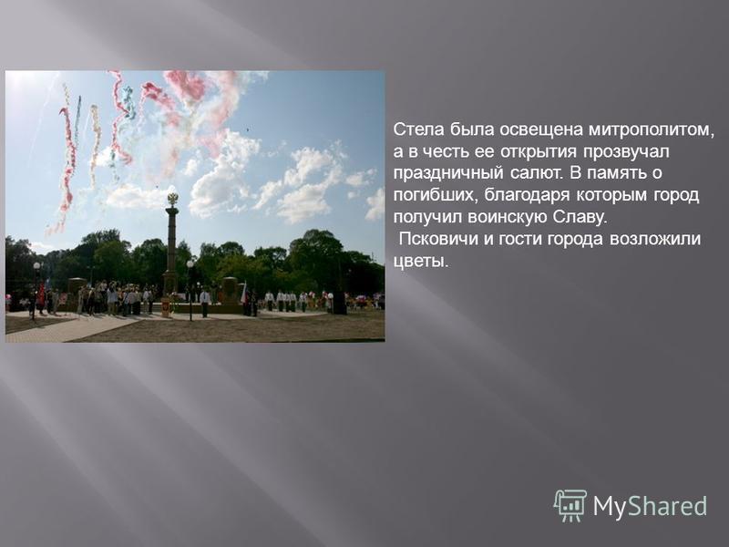 Стела была освещена митрополитом, а в честь ее открытия прозвучал праздничный салют. В память о погибших, благодаря которым город получил воинскую Славу. Псковичи и гости города возложили цветы.