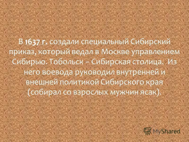 В 1637 г. создали специальный Сибирский приказ, который ведал в Москве управлением Сибирью. Тобольск – Сибирская столица. Из него воевода руководил внутренней и внешней политикой Сибирского края (собирал со взрослых мужчин ясак).