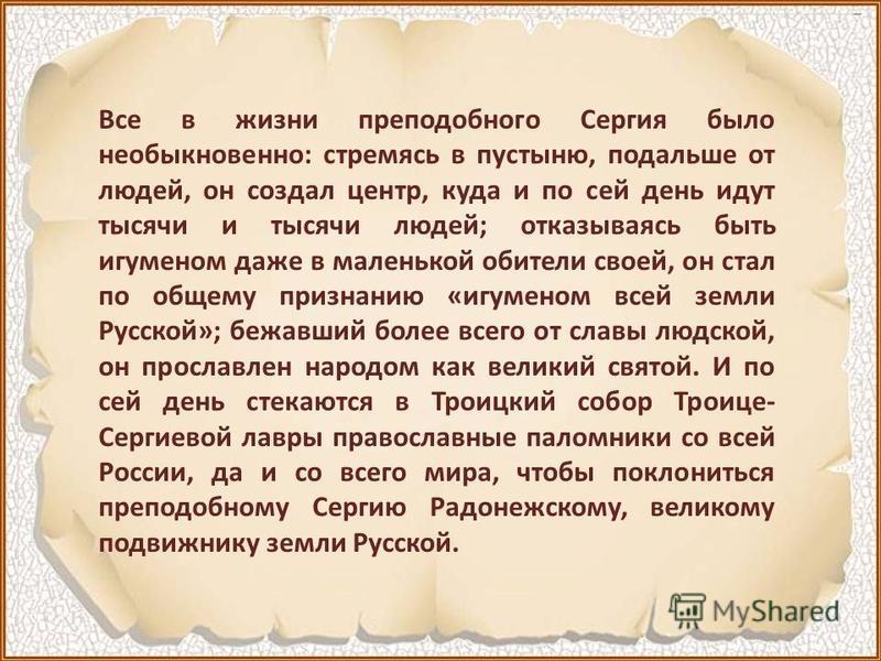 Все в жизни преподобного Сергия было необыкновенно: стремясь в пустыню, подальше от людей, он создал центр, куда и по сей день идут тысячи и тысячи людей; отказываясь быть игуменом даже в маленькой обители своей, он стал по общему признанию «игуменом