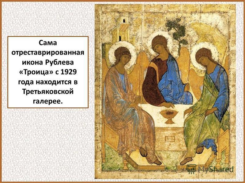 Сама отреставрированная икона Рублева «Троица» с 1929 года находится в Третьяковской галерее.