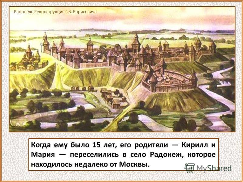 Когда ему было 15 лет, его родители Кирилл и Мария переселились в село Радонеж, которое находилось недалеко от Москвы. Радонеж. Реконструкция Г.В. Борисевича