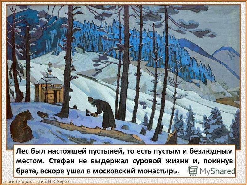 Лес был настоящей пустыней, то есть пустым и безлюдным местом. Стефан не выдержал суровой жизни и, покинув брата, вскоре ушел в московский монастырь. Сергий Радонежский. Н.К. Рерих