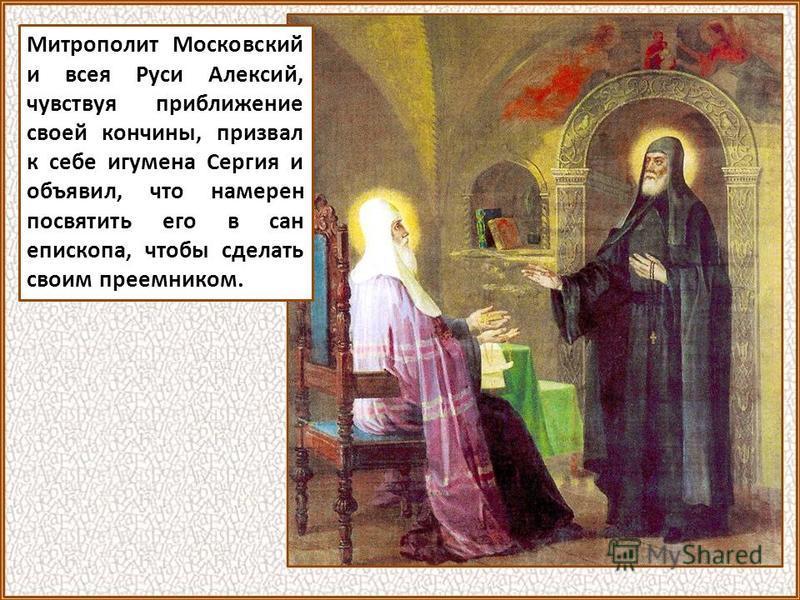 Митрополит Московский и всея Руси Алексий, чувствуя приближение своей кончины, призвал к себе игумена Сергия и объявил, что намерен посвятить его в сан епископа, чтобы сделать своим преемником.