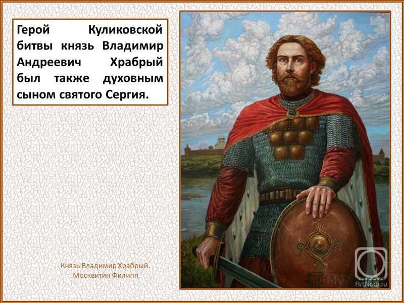 Герой Куликовской битвы князь Владимир Андреевич Храбрый был также духовным сыном святого Сергия. Князь Владимир Храбрый. Москвитин Филипп