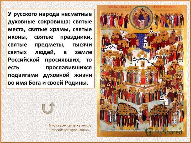 У русского народа несметные духовные сокровища: святые места, святые храмы, святые иконы, святые праздники, святые предметы, тысячи святых людей, в земле Российской просиявших, то есть прославившихся подвигами духовной жизни во имя Бога и своей Родин