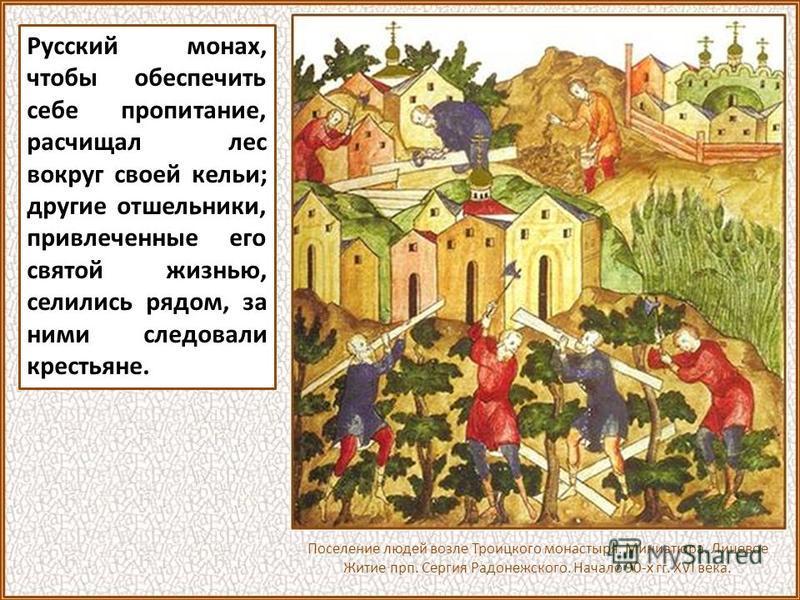 Русский монах, чтобы обеспечить себе пропитание, расчищал лес вокруг своей кельи; другие отшельники, привлеченные его святой жизнью, селились рядом, за ними следовали крестьяне. Поселение людей возле Троицкого монастыря. Миниатюра. Лицевое Житие прп.