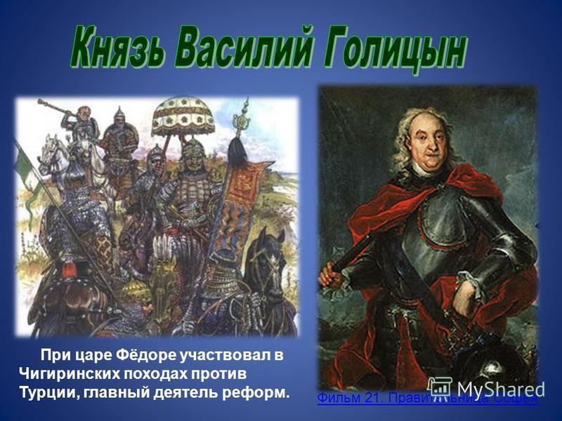 При царе Фёдоре участвовал в Чигиринских походах против Турции, главный деятель реформ. Фильм 21. Правительница Софья