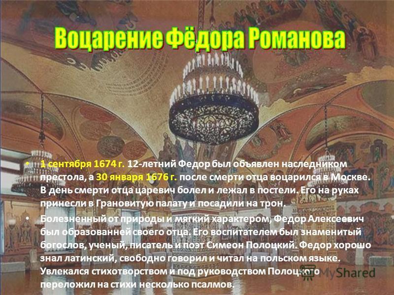 1 сентября 1674 г. 12-летний Федор был объявлен наследником престола, а 30 января 1676 г. после смерти отца воцарился в Москве. В день смерти отца царевич болел и лежал в постели. Его на руках принесли в Грановитую палату и посадили на трон. Болезнен