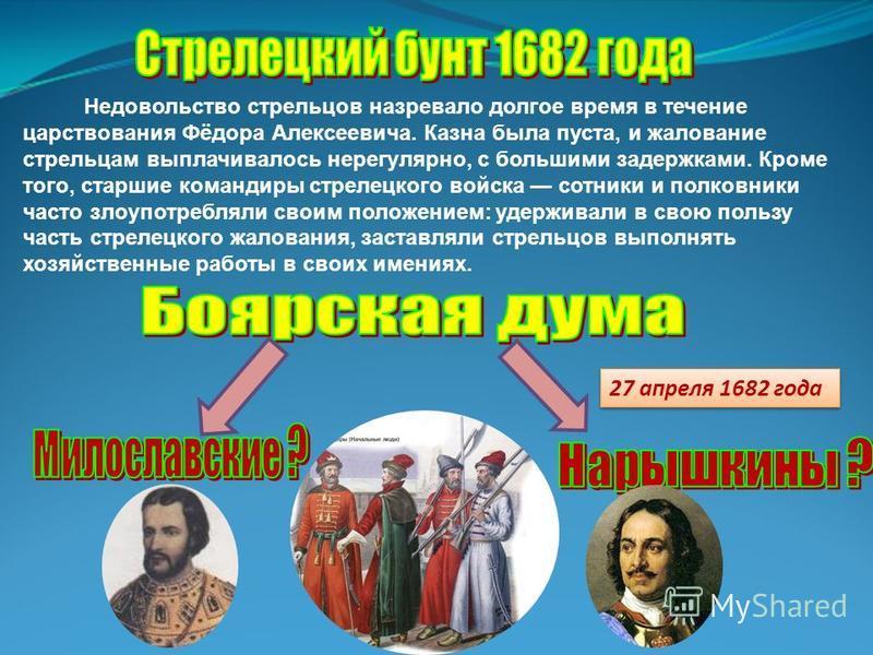 Недовольство стрельцов назревало долгое время в течение царствования Фёдора Алексеевича. Казна была пуста, и жалование стрельцам выплачивалось нерегулярно, с большими задержками. Кроме того, старшие командиры стрелецкого войска сотники и полковники ч