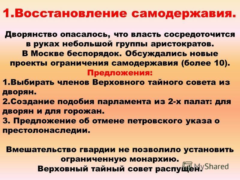 1. Восстановление самодержавия. Дворянство опасалось, что власть сосредоточится в руках небольшой группы аристократов. В Москве беспорядок. Обсуждались новые проекты ограничения самодержавия (более 10). Предложения: 1. Выбирать членов Верховного тайн
