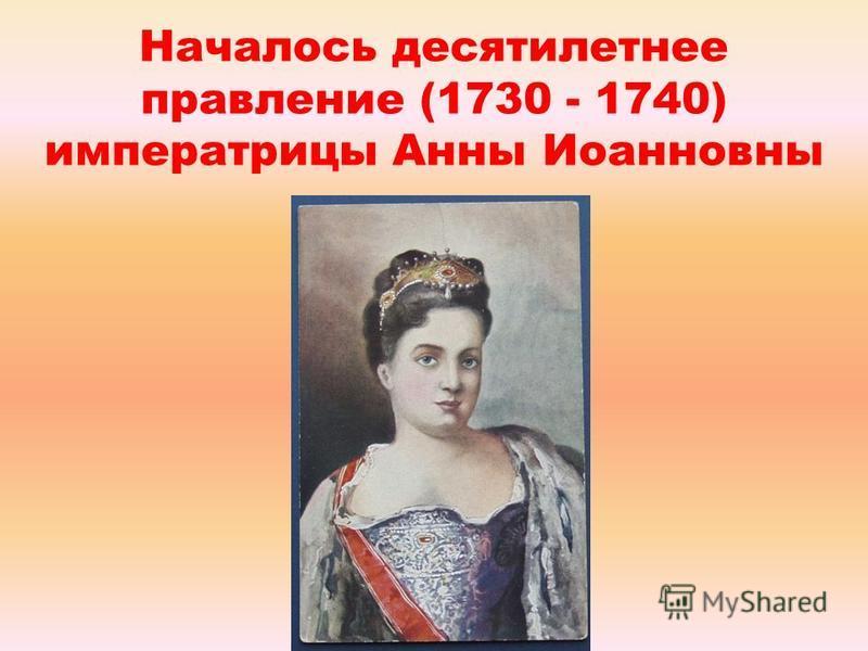 Началось десятилетнее правление (1730 - 1740) императрицы Анны Иоанновны