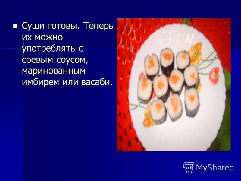 Суши готовы. Теперь их можно употреблять с соевым соусом, маринованным имбирем или васаби. Суши готовы. Теперь их можно употреблять с соевым соусом, маринованным имбирем или васаби.