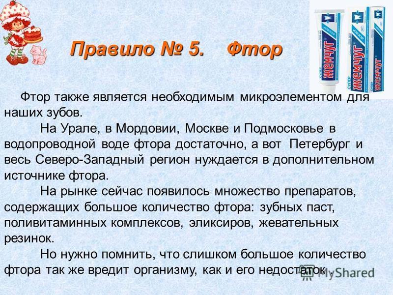 Фтор также является необходимым микроэлементом для наших зубов. На Урале, в Мордовии, Москве и Подмосковье в водопроводной воде фтора достаточно, а вот Петербург и весь Северо-Западный регион нуждается в дополнительном источнике фтора. На рынке сейча