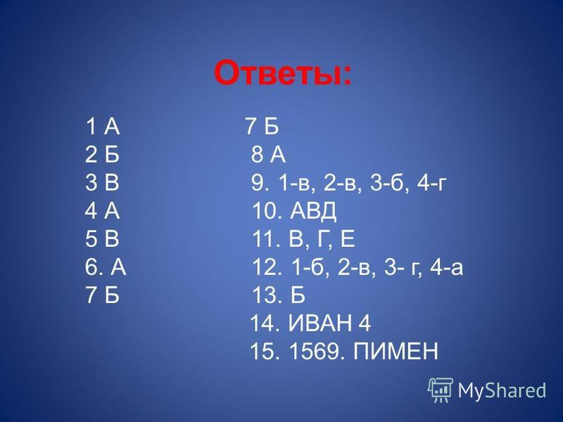 Ответы: 1 А 7 Б 2 Б 8 А 3 В 9. 1-в, 2-в, 3-б, 4-г 4 А 10. АВД 5 В 11. В, Г, Е 6. А 12. 1-б, 2-в, 3- г, 4-а 7 Б 13. Б 14. ИВАН 4 15. 1569. ПИМЕН