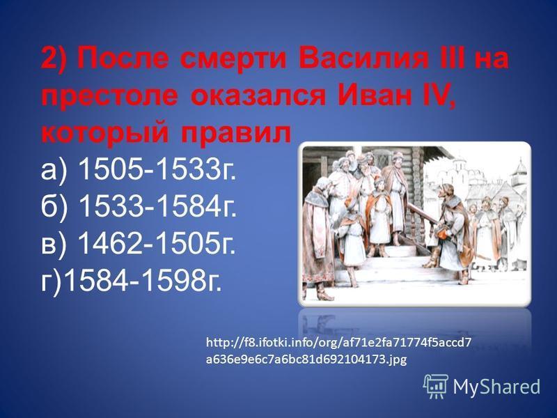 2) После смерти Василия III на престоле оказался Иван IV, который правил а) 1505-1533 г. б) 1533-1584 г. в) 1462-1505 г. г)1584-1598 г. http://f8.ifotki.info/org/af71e2fa71774f5accd7 a636e9e6c7a6bc81d692104173.jpg