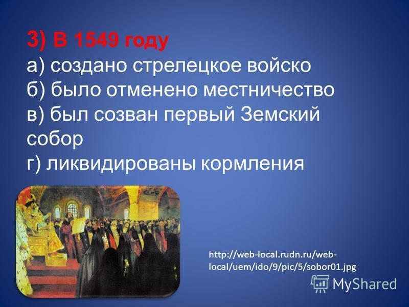 3) В 1549 году а) создано стрелецкое войско б) было отменено местничество в) был созван первый Земский собор г) ликвидированы кормления http://web-local.rudn.ru/web- local/uem/ido/9/pic/5/sobor01.jpg