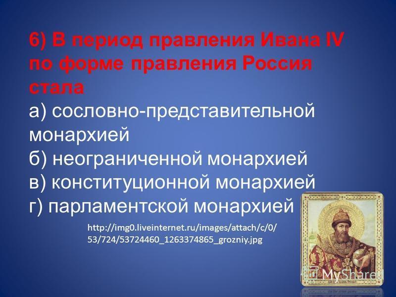 6) В период правления Ивана IV по форме правления Россия стала а) сословно-представительной монархией б) неограниченной монархией в) конституционной монархией г) парламентской монархией http://img0.liveinternet.ru/images/attach/c/0/ 53/724/53724460_1