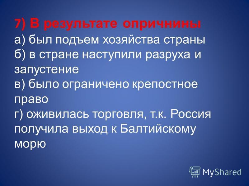 7 ) В результате опричнины а) был подъем хозяйства страны б) в стране наступили разруха и запустение в) было ограничено крепостное право г) оживилась торговля, т.к. Россия получила выход к Балтийскому морю