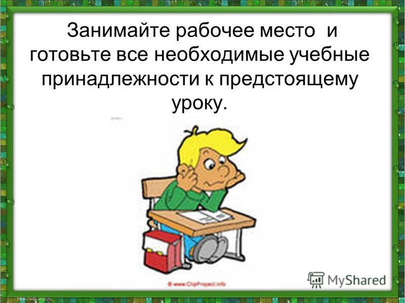 Занимайте рабочее место и готовьте все необходимые учебные принадлежности к предстоящему уроку.