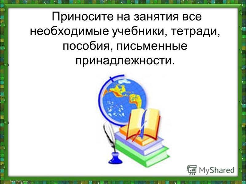Приносите на занятия все необходимые учебники, тетради, пособия, письменные принадлежности.