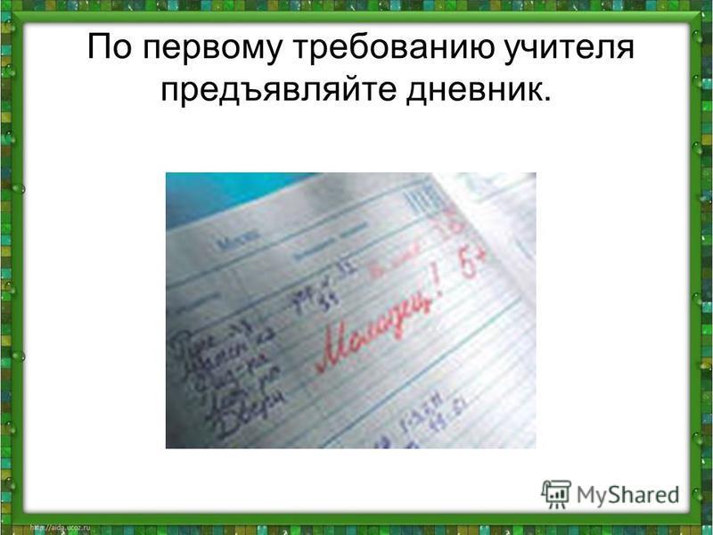 По первому требованию учителя предъявляйте дневник.