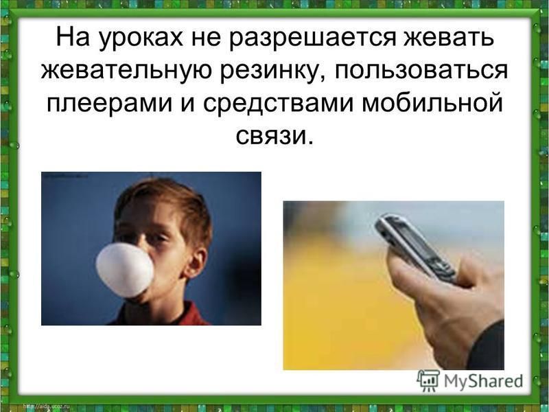 На уроках не разрешается жевать жевательную резинку, пользоваться плеерами и средствами мобильной связи.