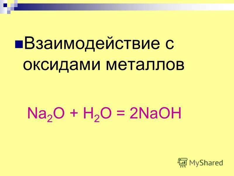 Взаимодействие с оксидами металлов Na 2 O + H 2 O = 2NaOH