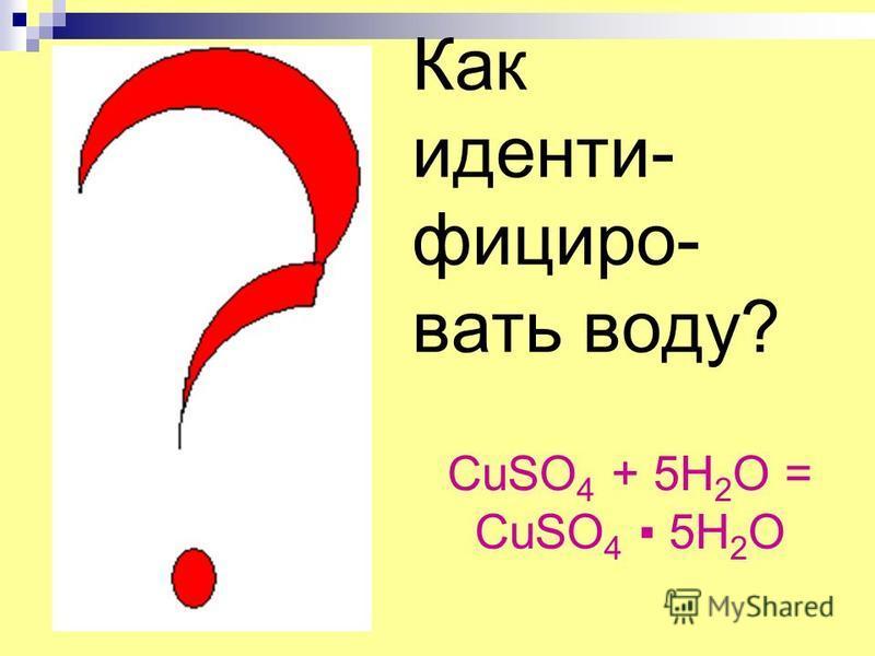 Как идентифицировать воду? CuSO 4 + 5H 2 O = CuSO 4 5H 2 O