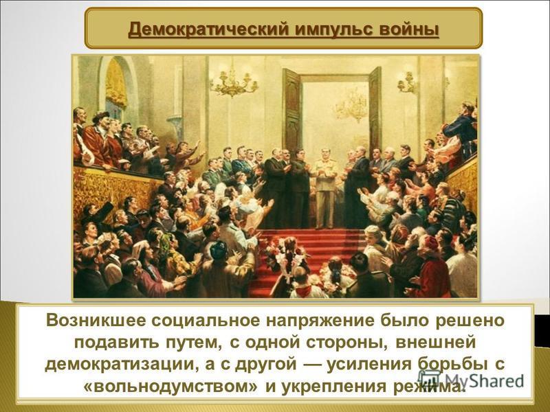Власть была обеспокоена подобными настроениями. Однако абсолютное большинство населения воспринимало победу в войне как победу Сталина и его системы. Демократический импульс войны Возникшее социальное напряжение было решено подавить путем, с одной ст