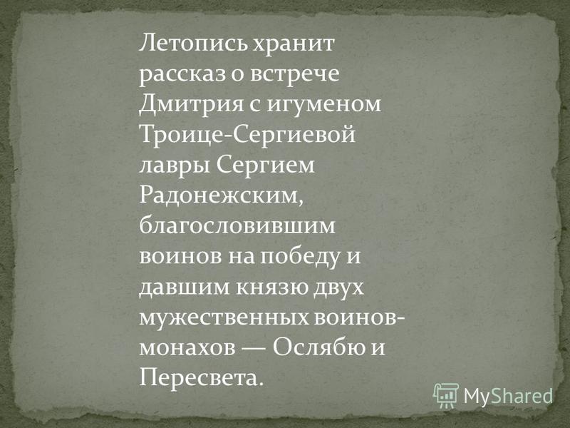 Летопись хранит рассказ о встрече Дмитрия с игуменом Троице-Сергиевой лавры Сергием Радонежским, благословившим воинов на победу и давшим князю двух мужественных воинов- монахов Ослябю и Пересвета.