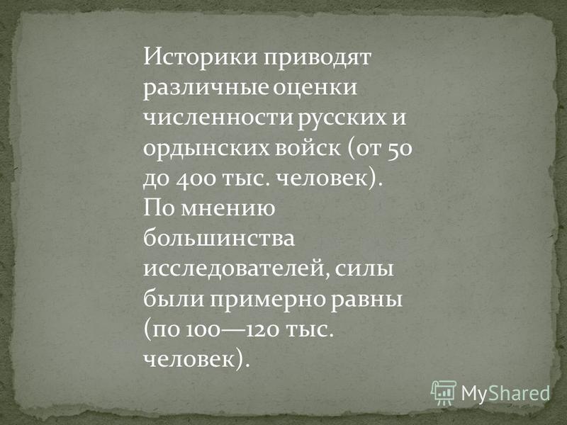 Историки приводят различные оценки численности русских и ордынских войск (от 50 до 400 тыс. человек). По мнению большинства исследователей, силы были примерно равны (по 100120 тыс. человек).