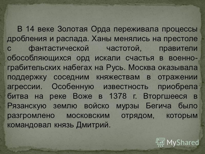 В 14 веке Золотая Орда переживала процессы дробления и распада. Ханы менялись на престоле с фантастической частотой, правители обособляющихся орд искали счастья в военно- грабительских набегах на Русь. Москва оказывала поддержку соседним княжествам в