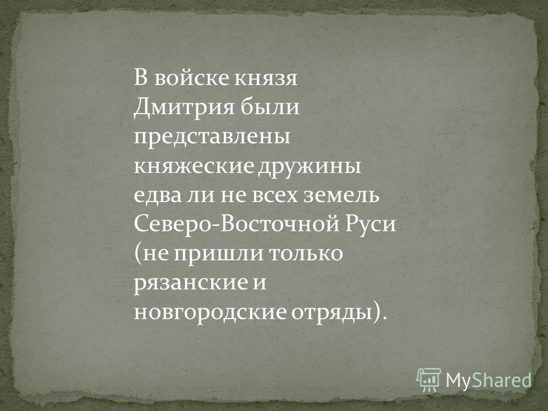 В войске князя Дмитрия были представлены княжеские дружины едва ли не всех земель Северо-Восточной Руси (не пришли только рязанские и новгородские отряды).
