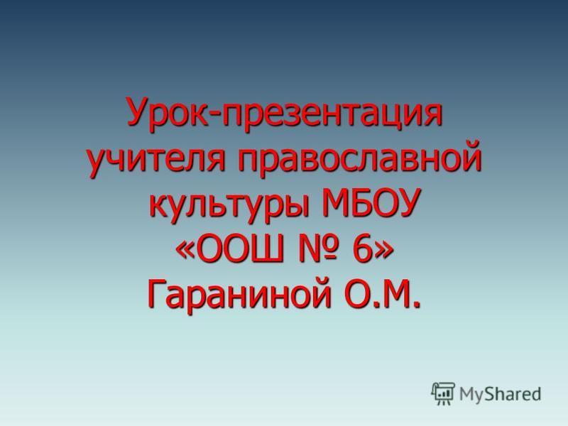 Урок-презентация учителя православной культуры МБОУ «ООШ 6» Гараниной О.М.