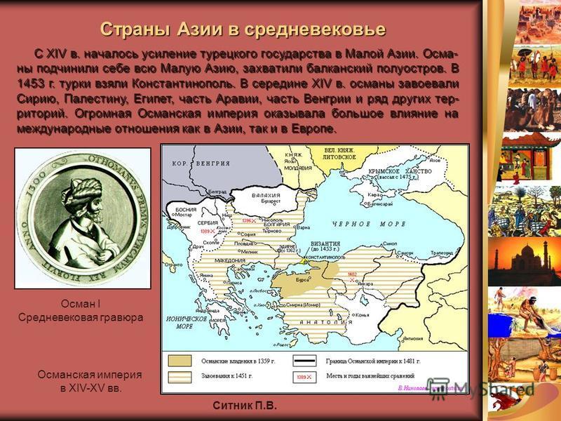 Ситник П.В. С XIV в. началось усиление турецкого государства в Малой Азии. Осма- ны подчинили себе всю Малую Азию, захватили балканский полуостров. В 1453 г. турки взяли Константинополь. В середине XIV в. османы завоевали Сирию, Палестину, Египет, ча